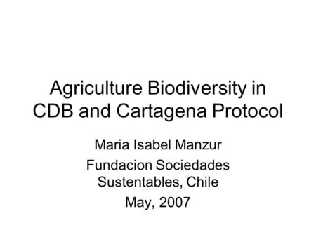Agriculture Biodiversity in CDB and Cartagena Protocol Maria Isabel Manzur Fundacion Sociedades Sustentables, Chile May, 2007.