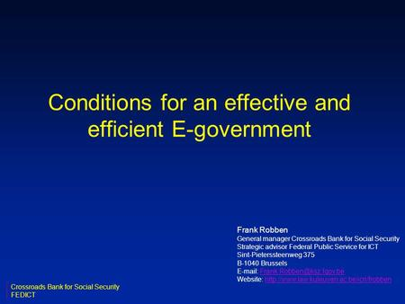 Conditions for an effective and efficient E-government Frank Robben General manager Crossroads Bank for Social Security Strategic advisor Federal Public.