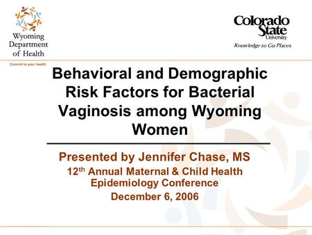 Behavioral and Demographic Risk Factors for Bacterial Vaginosis among Wyoming Women Presented by Jennifer Chase, MS 12 th Annual Maternal & Child Health.