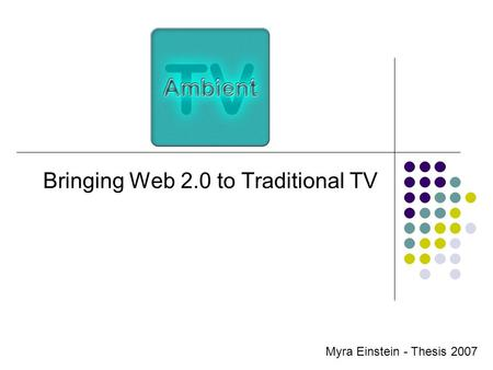 Bringing Web 2.0 to Traditional TV Myra Einstein - Thesis 2007.