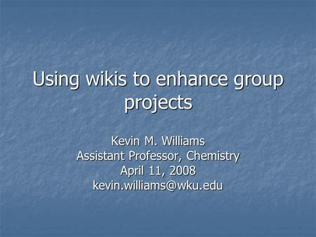 Using wikis to enhance group projects Kevin M. Williams Assistant Professor, Chemistry April 11, 2008