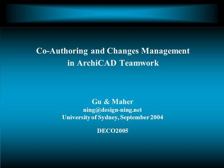 Gu & Maher University of Sydney, September 2004 DECO2005 Co-Authoring and Changes Management in ArchiCAD Teamwork.