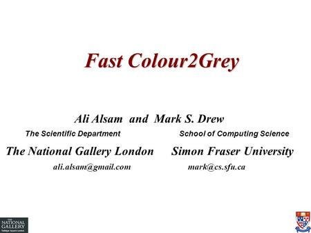 Fast Colour2Grey Ali Alsam and Mark S. Drew The Scientific Department School of Computing Science The National Gallery London Simon Fraser University