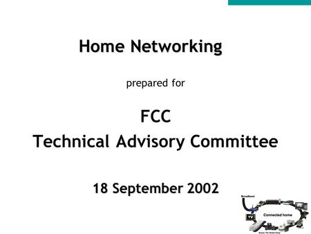Home Networking prepared for FCC Technical Advisory Committee 18 September 2002.