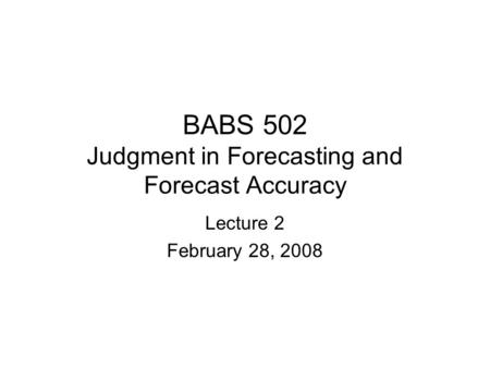 BABS 502 Judgment in Forecasting and Forecast Accuracy Lecture 2 February 28, 2008.