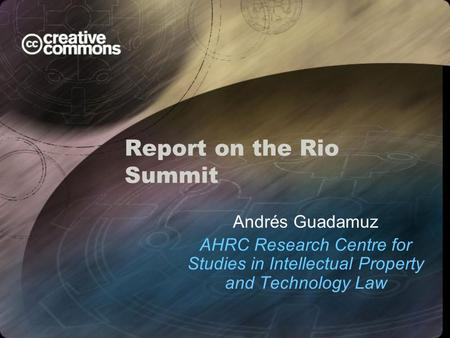 Report on the Rio Summit Andrés Guadamuz AHRC Research Centre for Studies in Intellectual Property and Technology Law.