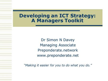 "Developing an ICT Strategy: A Managers Toolkit Dr Simon N Davey Managing Associate Preponderate.network www.preponderate.net ""Making it easier for you."