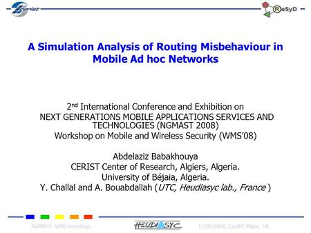 NGMAST- WMS workshop17/09/2008, Cardiff, Wales, UK A Simulation Analysis of Routing Misbehaviour in Mobile Ad hoc Networks 2 nd International Conference.