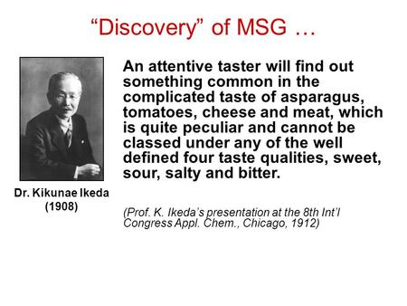 """Discovery"" of MSG … Dr. Kikunae Ikeda (1908) An attentive taster will find out something common in the complicated taste of asparagus, tomatoes, cheese."
