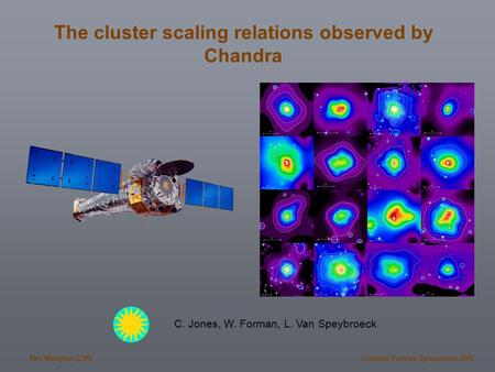 Ben Maughan (CfA)Chandra Fellows Symposium 2006 The cluster scaling relations observed by Chandra C. Jones, W. Forman, L. Van Speybroeck.