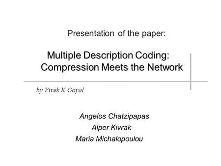 Presentation of the paper: Multiple Description Coding: Compression Meets the Network by Vivek K Goyal Angelos Chatzipapas Alper Kivrak Maria Michalopoulou.