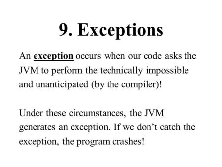 9. Exceptions An exception occurs when our code asks the JVM to perform the technically impossible and unanticipated (by the compiler)! Under these circumstances,