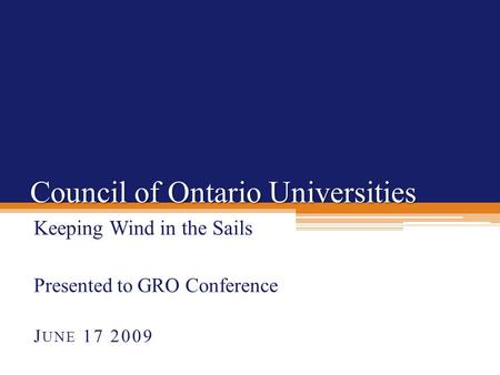 Council of Ontario Universities Keeping Wind in the Sails Presented to GRO Conference J UNE 17 2009.