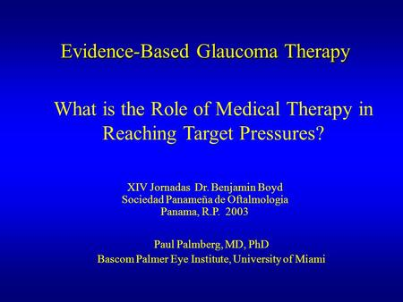 Evidence-Based Glaucoma Therapy Paul Palmberg, MD, PhD Bascom Palmer Eye Institute, University of Miami What is the Role of Medical Therapy in Reaching.