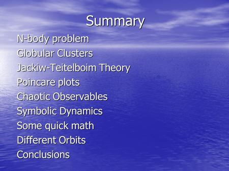 Summary N-body problem Globular Clusters Jackiw-Teitelboim Theory Poincare plots Chaotic Observables Symbolic Dynamics Some quick math Different Orbits.