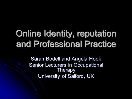 Online Identity, reputation and Professional Practice Sarah Bodell and Angela Hook Senior Lecturers in Occupational Therapy University of Salford, UK.