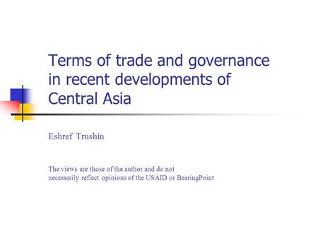 Terms of trade and governance in recent developments of Central Asia Eshref Trushin The views are those of the author and do not necessarily reflect opinions.