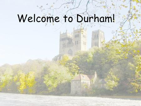Welcome to Durham!. Group Sessions 2pm JCR in Grey college Be prepared to talk and listen!