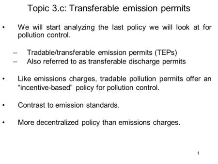 1 Topic 3.c: Transferable emission permits We will start analyzing the last policy we will look at for pollution control. –Tradable/transferable emission.