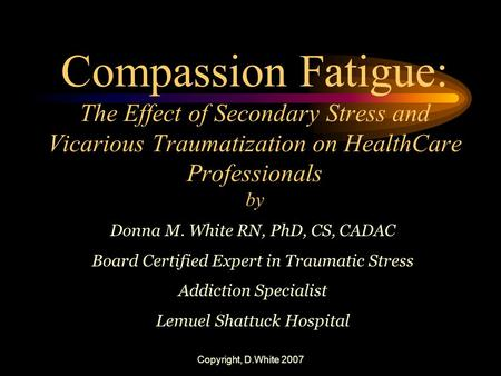 Copyright, D.White 2007 Compassion Fatigue: The Effect of Secondary Stress and Vicarious Traumatization on HealthCare Professionals by Donna M. White RN,