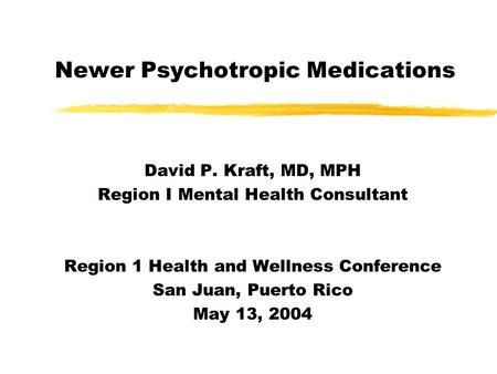 Newer Psychotropic Medications David P. Kraft, MD, MPH Region I Mental Health Consultant Region 1 Health and Wellness Conference San Juan, Puerto Rico.