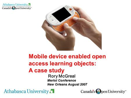 Rory McGreal <strong>Mobile</strong> device enabled open access learning objects: A case study Merlot Conference New Orleans August 2007.