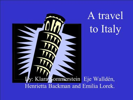 A travel to Italy By: Klara Sommerstein, Eje Walldén, Henrietta Backman and Emilia Lorek.