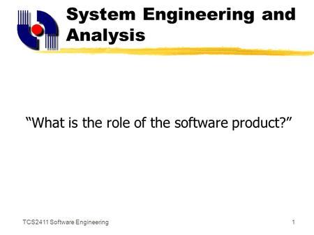 "TCS2411 Software Engineering1 System Engineering and Analysis ""What is the role of the software product?"""