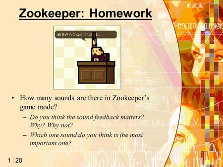 20 1 Zookeeper: Homework How many sounds are there in Zookeeper's game mode? –Do you think the sound feedback matters? Why? Why not? –Which one sound do.