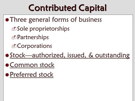 10-1 Contributed Capital  Three general forms of business  Sole proprietorships  Partnerships  Corporations  Stock—authorized, issued, & outstanding.