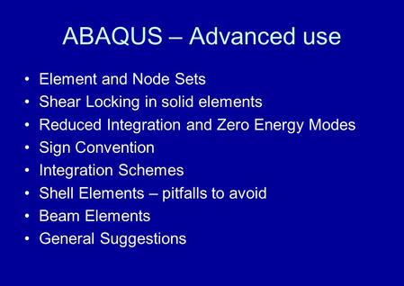 ABAQUS – Advanced use Element and Node Sets Shear Locking in solid elements Reduced Integration and Zero Energy Modes Sign Convention Integration Schemes.