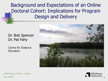 1 Background and Expectations of an Online Doctoral Cohort: Implications for Program Design and Delivery CNIE Ottawa, Ontario, Canada May, 2009 Dr. Bob.