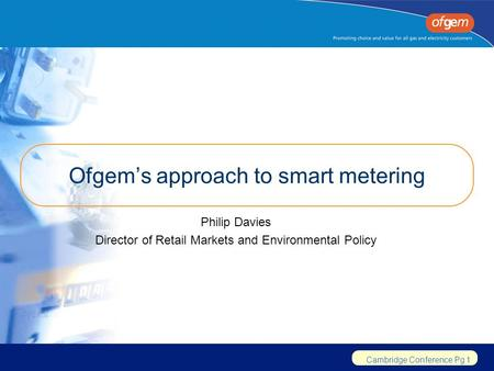 Cambridge Conference Pg 1 Ofgem's approach to smart metering Philip Davies Director of Retail Markets and Environmental Policy.