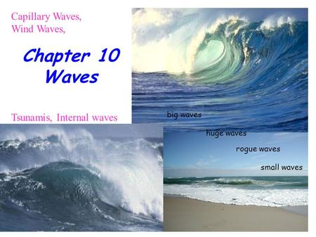 Chapter 10 Waves Capillary Waves, Wind Waves, Tsunamis, Internal waves big waves small waves huge waves rogue waves.