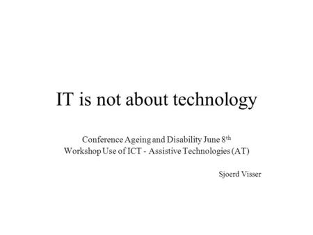 IT is not about technology Conference Ageing and Disability June 8 th Workshop Use of ICT - Assistive Technologies (AT) Sjoerd Visser.