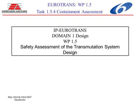 May 22nd & 23rd 2007 Stockholm EUROTRANS: WP 1.5 Task 1.5.4 Containment Assessment IP-EUROTRANS DOMAIN 1 Design WP 1.5 Safety Assessment of the Transmutation.