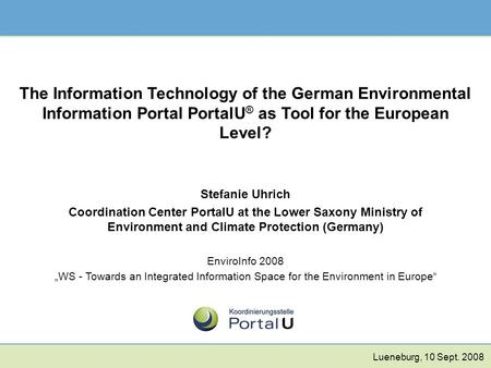 The Information Technology of the German Environmental Information Portal PortalU ® as Tool for the European Level? Stefanie Uhrich Coordination Center.
