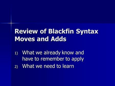 Review of Blackfin Syntax Moves and Adds 1) What we already know and have to remember to apply 2) What we need to learn.