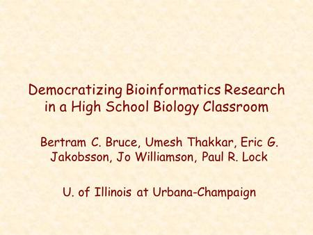 Democratizing Bioinformatics Research in a High School Biology Classroom Bertram C. Bruce, Umesh Thakkar, Eric G. Jakobsson, Jo Williamson, Paul R. Lock.