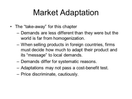 "Market Adaptation The ""take-away"" for this chapter –Demands are less different than they were but the world is far from homogenization. –When selling products."