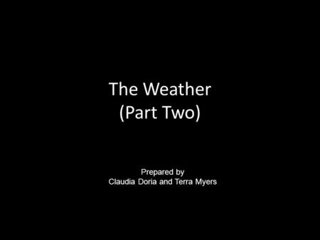 The Weather (Part Two) Prepared by Claudia Doria and Terra Myers.