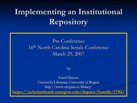 Implementing an Institutional Repository Pre-Conference 16 th North Carolina Serials Conference March 29, 2007 by Carol Hixson University Librarian, University.