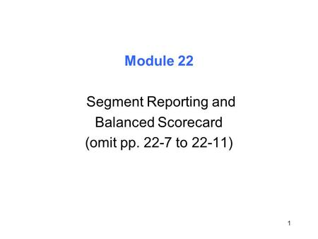 1 Module 22 Segment Reporting and Balanced Scorecard (omit pp. 22-7 to 22-11)