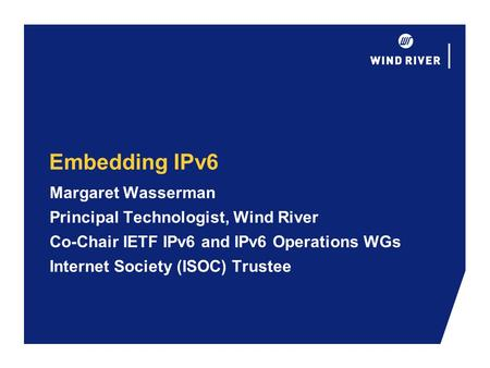Embedding IPv6 Margaret Wasserman Principal Technologist, Wind River Co-Chair IETF IPv6 and IPv6 Operations WGs Internet Society (ISOC) Trustee.