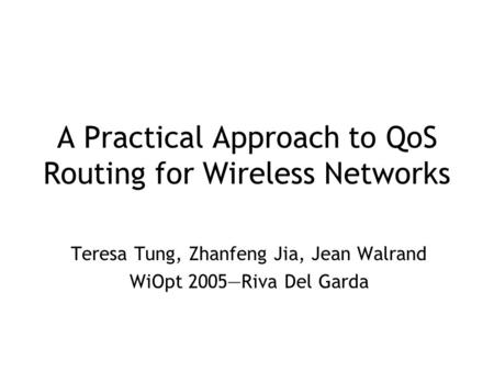 A Practical Approach to QoS Routing for Wireless Networks Teresa Tung, Zhanfeng Jia, Jean Walrand WiOpt 2005—Riva Del Garda.