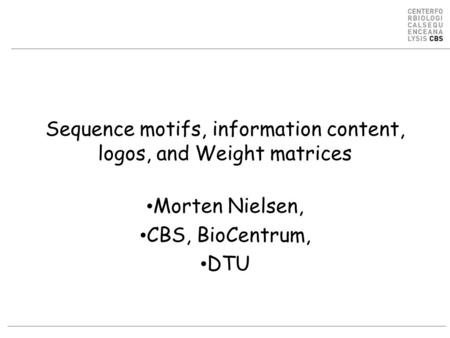 Sequence motifs, information content, logos, and Weight matrices Morten Nielsen, CBS, BioCentrum, DTU.