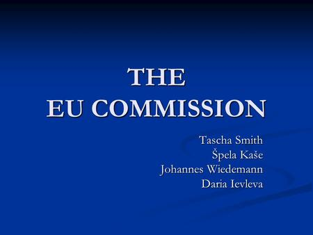 THE EU COMMISSION Tascha Smith Špela Kaše Johannes Wiedemann Daria Ievleva.