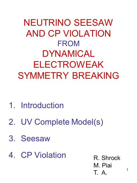 1 NEUTRINO SEESAW AND CP VIOLATION FROM DYNAMICAL ELECTROWEAK SYMMETRY BREAKING 1.Introduction 2.UV Complete Model(s) 3.Seesaw 4.CP Violation R.Shrock.