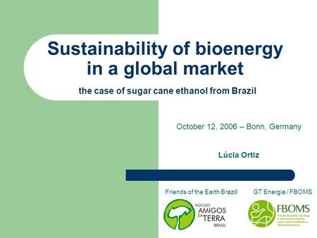 Sustainability of bioenergy in a global market the case of sugar cane ethanol from Brazil October 12, 2006 – Bonn, Germany Lúcia Ortiz Friends of the Earth.