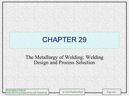 Kalpakjian Schmid Manufacturing Engineering and Technology © 2001 Prentice-Hall Page 29-1 CHAPTER 29 The Metallurgy of Welding; Welding Design and Process.